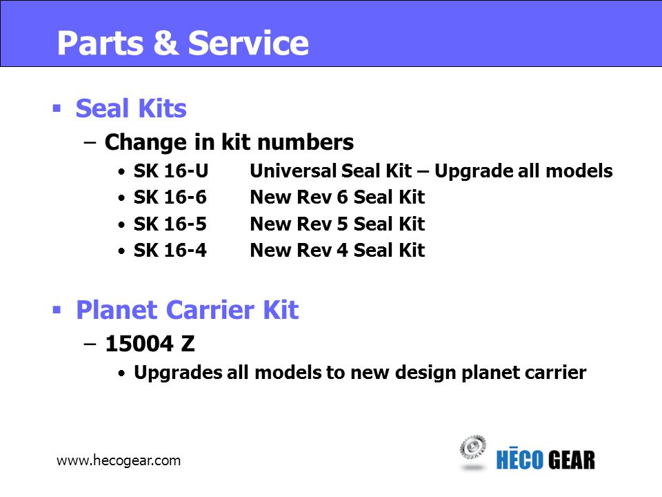 Parts & Service  Seal Kits –Change in kit numbers SK 16-UUniversal Seal Kit – Upgrade all models SK 16-6New Rev 6 Seal Kit SK 16-5New Rev 5 Seal Kit SK 16-4New Rev 4 Seal Kit  Planet Carrier Kit –15004 Z Upgrades all models to new design planet carrier