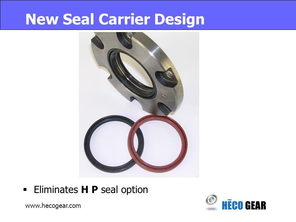 www.hecogear.com New Seal Carrier Design  Eliminates H P seal option