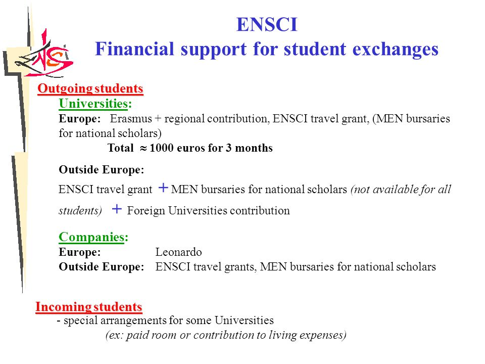 ENSCI Financial support for student exchanges Outgoing students Universities: Europe: Erasmus + regional contribution, ENSCI travel grant, (MEN bursaries for national scholars) Total  1000 euros for 3 months Outside Europe: ENSCI travel grant + MEN bursaries for national scholars (not available for all students) + Foreign Universities contribution Companies: Europe: Leonardo Outside Europe:ENSCI travel grants, MEN bursaries for national scholars Incoming students - special arrangements for some Universities (ex: paid room or contribution to living expenses)