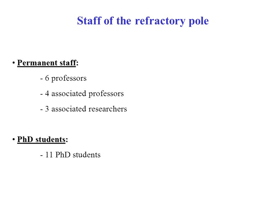 Staff of the refractory pole Permanent staff: - 6 professors - 4 associated professors - 3 associated researchers PhD students: - 11 PhD students