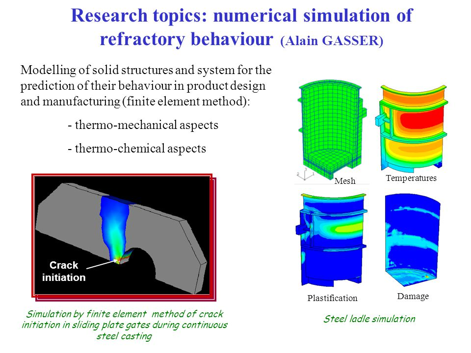 Modelling of solid structures and system for the prediction of their behaviour in product design and manufacturing (finite element method): - thermo-mechanical aspects - thermo-chemical aspects Research topics: numerical simulation of refractory behaviour (Alain GASSER) Crack initiation Simulation by finite element method of crack initiation in sliding plate gates during continuous steel casting Steel ladle simulation Mesh Temperatures Plastification Damage