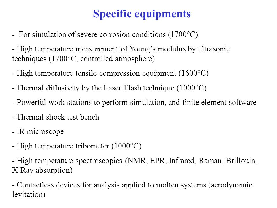 Specific equipments - For simulation of severe corrosion conditions (1700°C) - High temperature measurement of Young's modulus by ultrasonic techniques (1700°C, controlled atmosphere) - High temperature tensile-compression equipment (1600°C) - Thermal diffusivity by the Laser Flash technique (1000°C) - Powerful work stations to perform simulation, and finite element software - Thermal shock test bench - IR microscope - High temperature tribometer (1000°C) - High temperature spectroscopies (NMR, EPR, Infrared, Raman, Brillouin, X-Ray absorption) - Contactless devices for analysis applied to molten systems (aerodynamic levitation)