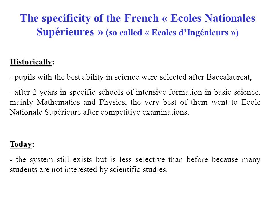 The specificity of the French « Ecoles Nationales Supérieures » ( so called « Ecoles d'Ingénieurs ») Historically: - pupils with the best ability in science were selected after Baccalaureat, - after 2 years in specific schools of intensive formation in basic science, mainly Mathematics and Physics, the very best of them went to Ecole Nationale Supérieure after competitive examinations.