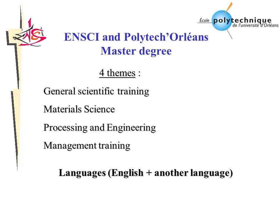 4 themes : General scientific training Materials Science Processing and Engineering Management training Languages (English + another language) ENSCI and Polytech'Orléans Master degree