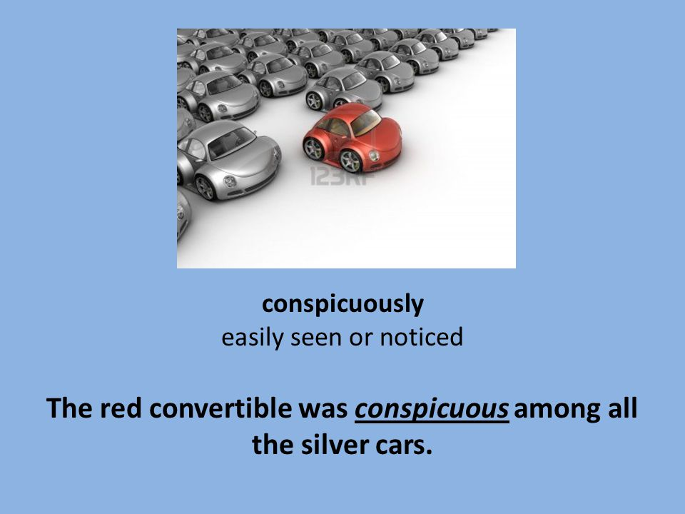 conspicuously easily seen or noticed The red convertible was conspicuous among all the silver cars.