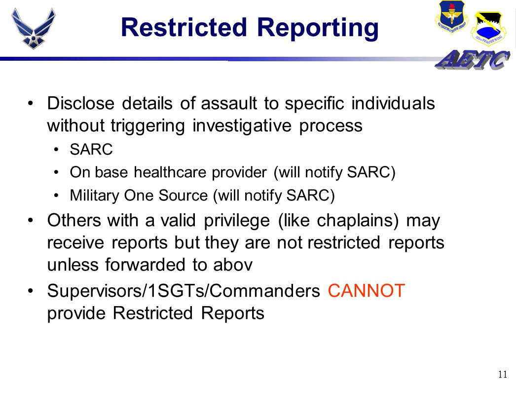 11 Restricted Reporting Disclose details of assault to specific individuals without triggering investigative process SARC On base healthcare provider (will notify SARC) Military One Source (will notify SARC) Others with a valid privilege (like chaplains) may receive reports but they are not restricted reports unless forwarded to abov Supervisors/1SGTs/Commanders CANNOT provide Restricted Reports