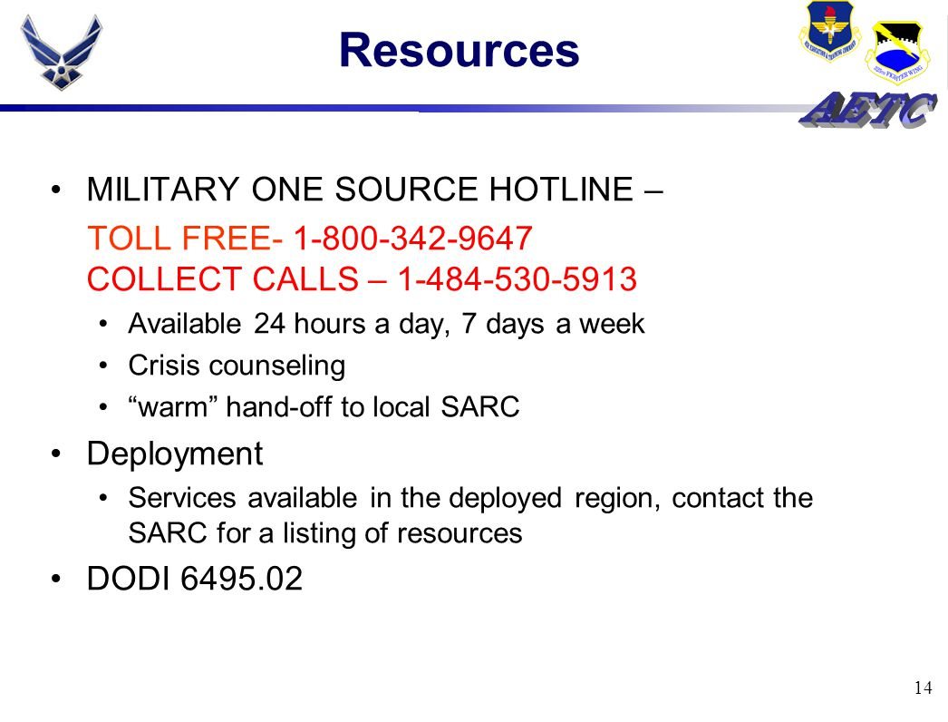 14 Resources MILITARY ONE SOURCE HOTLINE – TOLL FREE- 1-800-342-9647 COLLECT CALLS – 1-484-530-5913 Available 24 hours a day, 7 days a week Crisis counseling warm hand-off to local SARC Deployment Services available in the deployed region, contact the SARC for a listing of resources DODI 6495.02