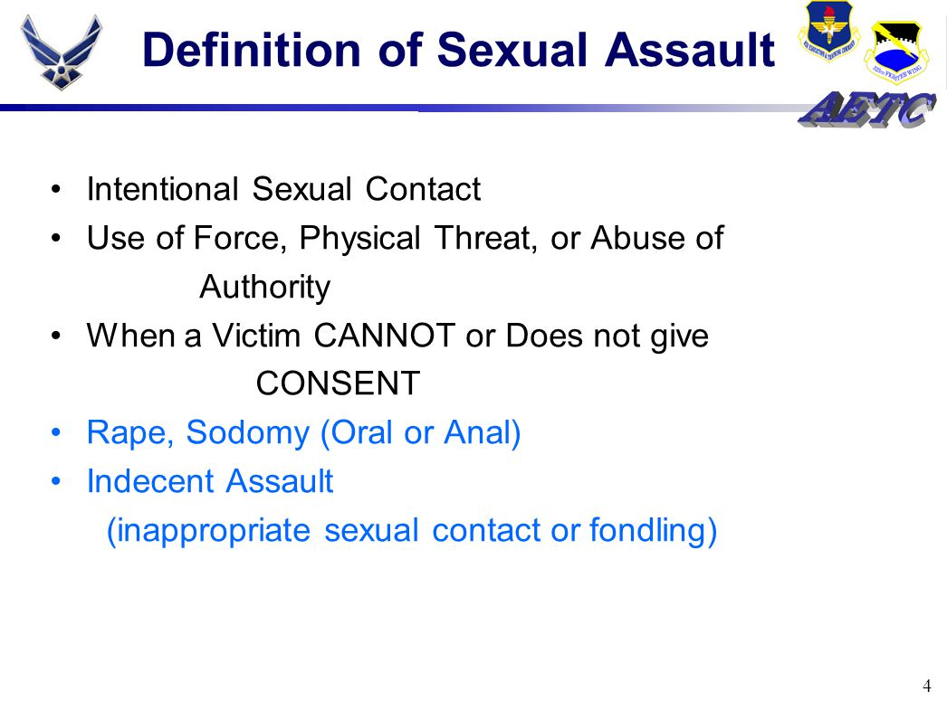 4 Definition of Sexual Assault Intentional Sexual Contact Use of Force, Physical Threat, or Abuse of Authority When a Victim CANNOT or Does not give CONSENT Rape, Sodomy (Oral or Anal) Indecent Assault (inappropriate sexual contact or fondling)