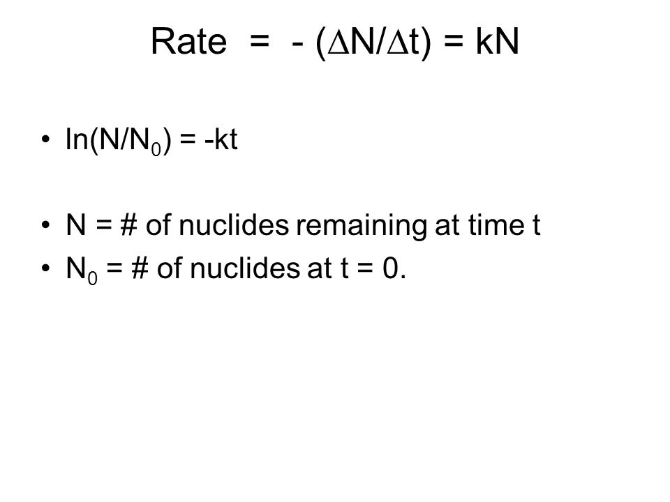 Rate = - (  N/  t) = kN ln(N/N 0 ) = -kt N = # of nuclides remaining at time t N 0 = # of nuclides at t = 0.