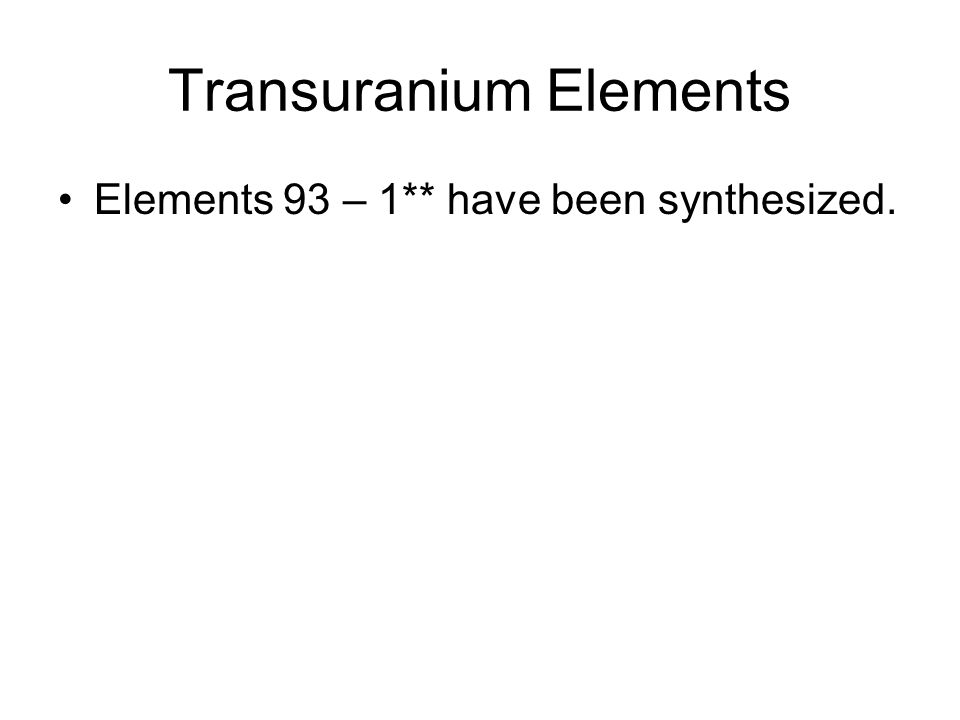 Transuranium Elements Elements 93 – 1** have been synthesized.