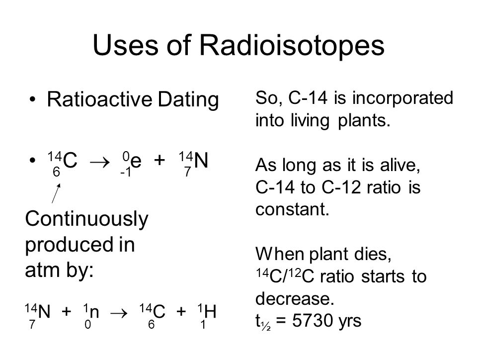 Uses of Radioisotopes Ratioactive Dating 14 C  0 e + 14 N 67 Continuously produced in atm by: 14 N + 1 n  14 C + 1 H 7061 So, C-14 is incorporated into living plants.