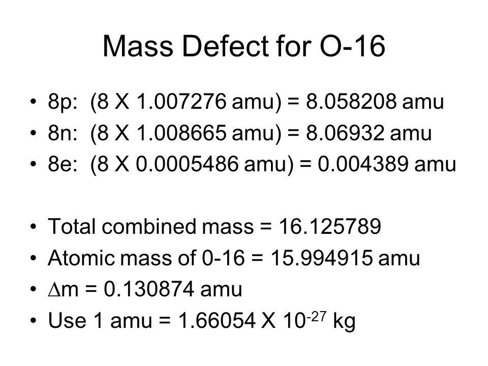 Mass Defect for O-16 8p: (8 X 1.007276 amu) = 8.058208 amu 8n: (8 X 1.008665 amu) = 8.06932 amu 8e: (8 X 0.0005486 amu) = 0.004389 amu Total combined mass = 16.125789 Atomic mass of 0-16 = 15.994915 amu  m = 0.130874 amu Use 1 amu = 1.66054 X 10 -27 kg