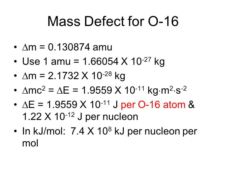 Mass Defect for O-16  m = 0.130874 amu Use 1 amu = 1.66054 X 10 -27 kg  m = 2.1732 X 10 -28 kg  mc 2 =  E = 1.9559 X 10 -11 kg  m 2  s -2  E = 1.9559 X 10 -11 J per O-16 atom & 1.22 X 10 -12 J per nucleon In kJ/mol: 7.4 X 10 8 kJ per nucleon per mol