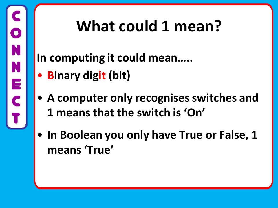 What could 1 mean? In computing it could mean….. Binary digit (bit) A computer only recognises switches and 1 means that the switch is 'On' In Boolean