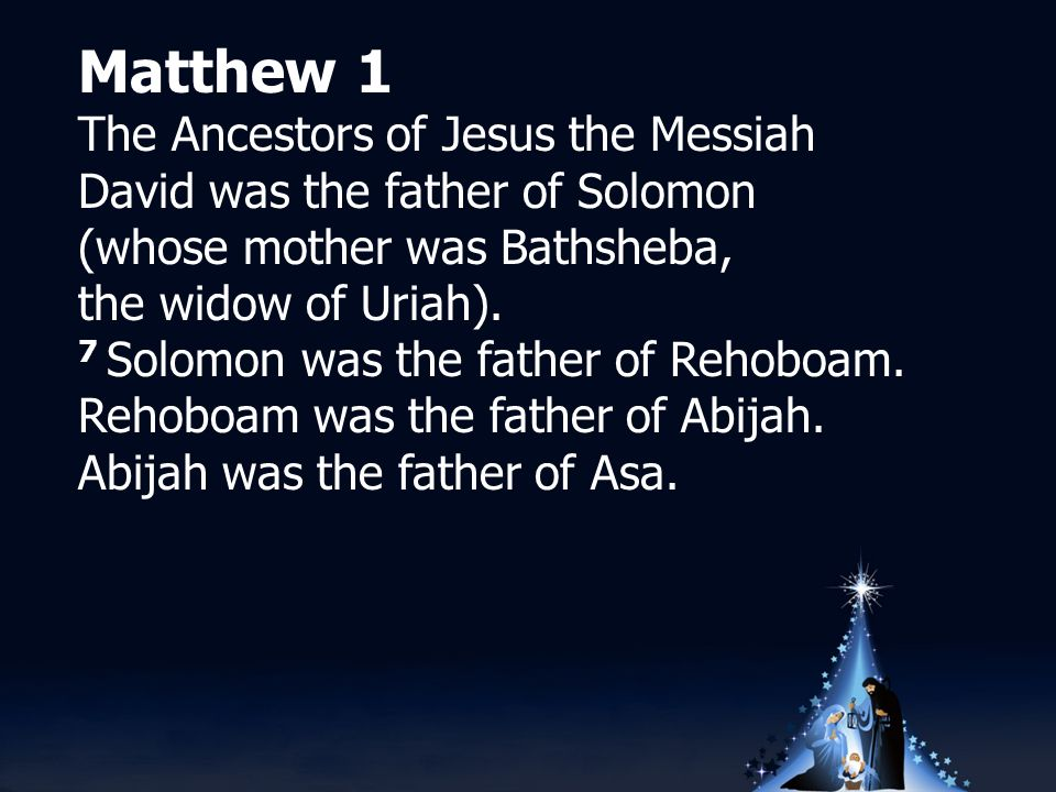 Matthew 1 The Ancestors of Jesus the Messiah David was the father of Solomon (whose mother was Bathsheba, the widow of Uriah).