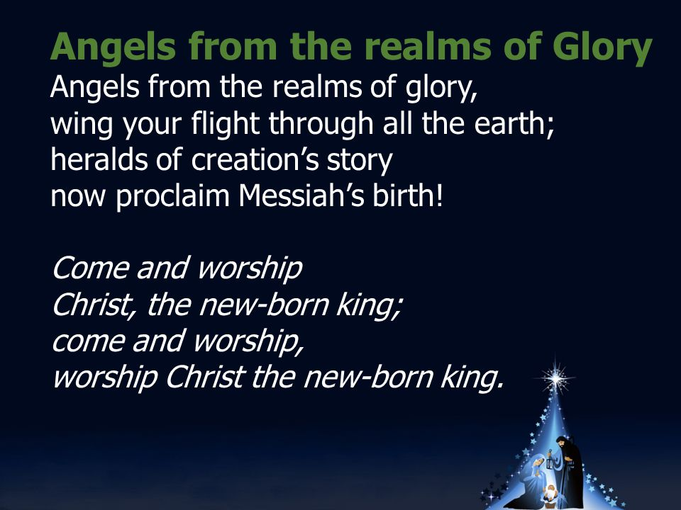 Angels from the realms of Glory Angels from the realms of glory, wing your flight through all the earth; heralds of creation's story now proclaim Messiah's birth.