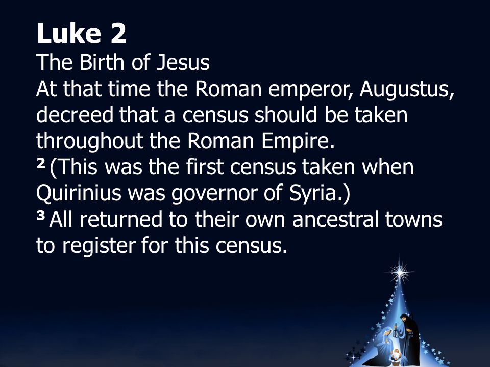 Luke 2 The Birth of Jesus At that time the Roman emperor, Augustus, decreed that a census should be taken throughout the Roman Empire.