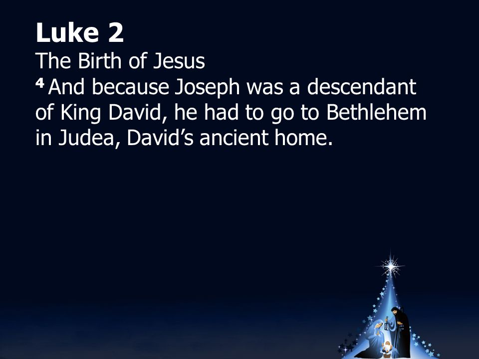 Luke 2 The Birth of Jesus 4 And because Joseph was a descendant of King David, he had to go to Bethlehem in Judea, David's ancient home.