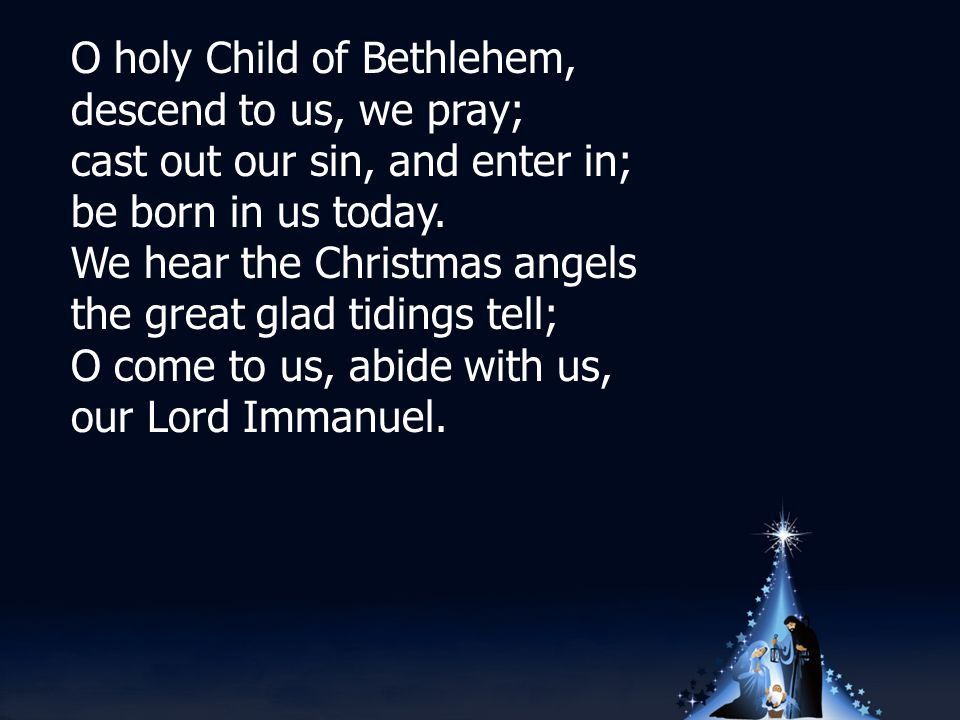 O holy Child of Bethlehem, descend to us, we pray; cast out our sin, and enter in; be born in us today.