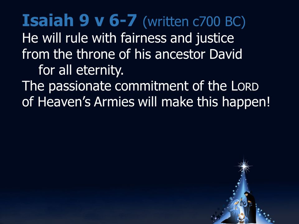 Isaiah 9 v 6-7 (written c700 BC) He will rule with fairness and justice from the throne of his ancestor David for all eternity.
