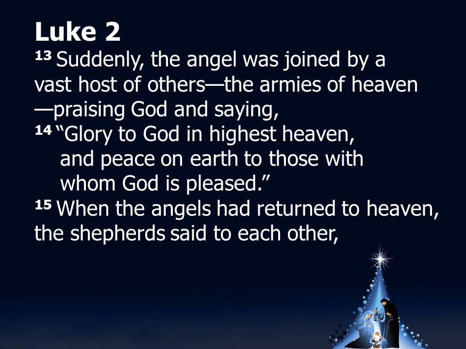 Luke 2 13 Suddenly, the angel was joined by a vast host of others—the armies of heaven —praising God and saying, 14 Glory to God in highest heaven, and peace on earth to those with whom God is pleased. 15 When the angels had returned to heaven, the shepherds said to each other,