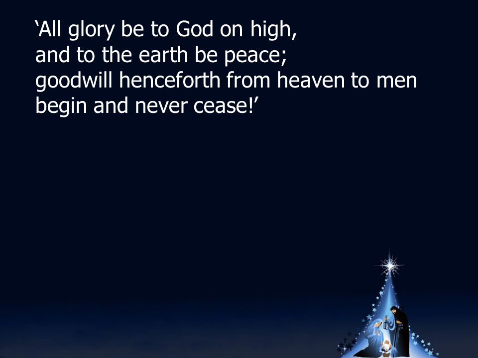 'All glory be to God on high, and to the earth be peace; goodwill henceforth from heaven to men begin and never cease!'