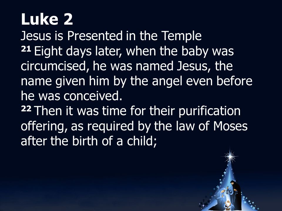Luke 2 Jesus is Presented in the Temple 21 Eight days later, when the baby was circumcised, he was named Jesus, the name given him by the angel even before he was conceived.