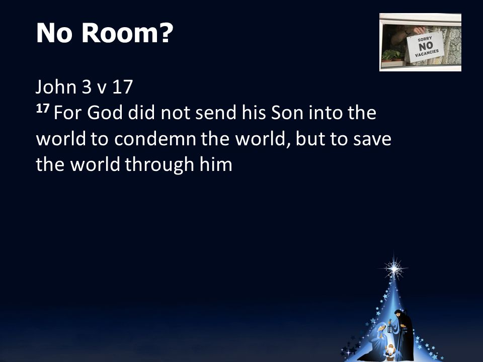 No Room? John 3 v 17 17 For God did not send his Son into the world to condemn the world, but to save the world through him