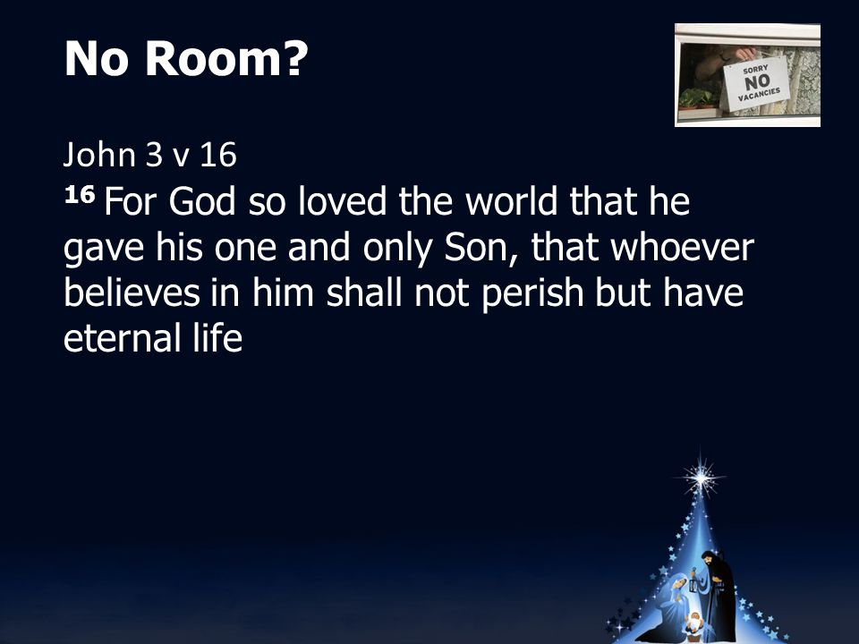 No Room? John 3 v 16 16 For God so loved the world that he gave his one and only Son, that whoever believes in him shall not perish but have eternal l