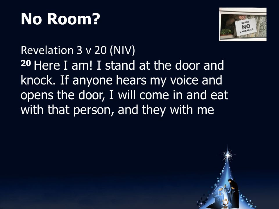 No Room. Revelation 3 v 20 (NIV) 20 Here I am. I stand at the door and knock.