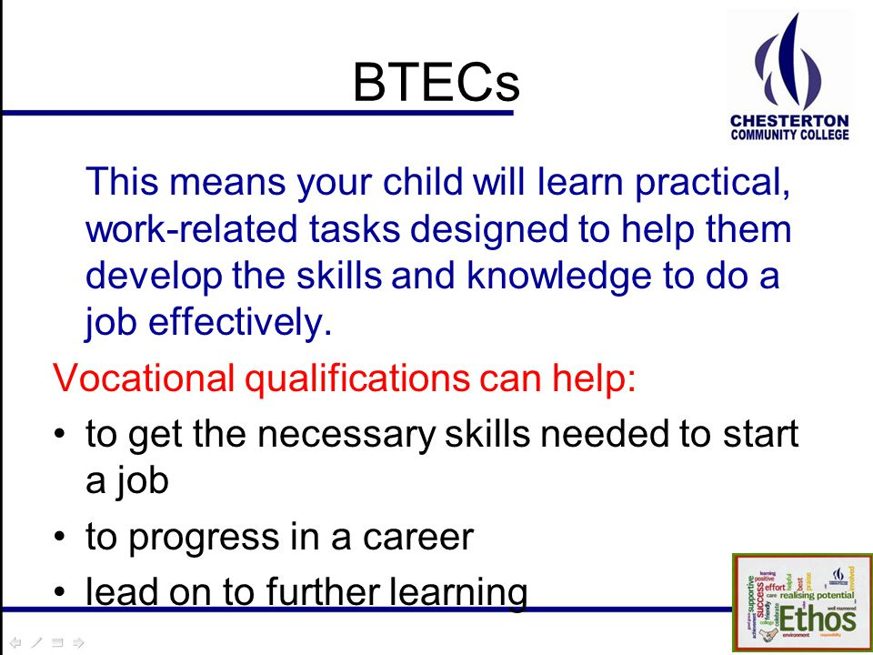 BTECs This means your child will learn practical, work-related tasks designed to help them develop the skills and knowledge to do a job effectively.