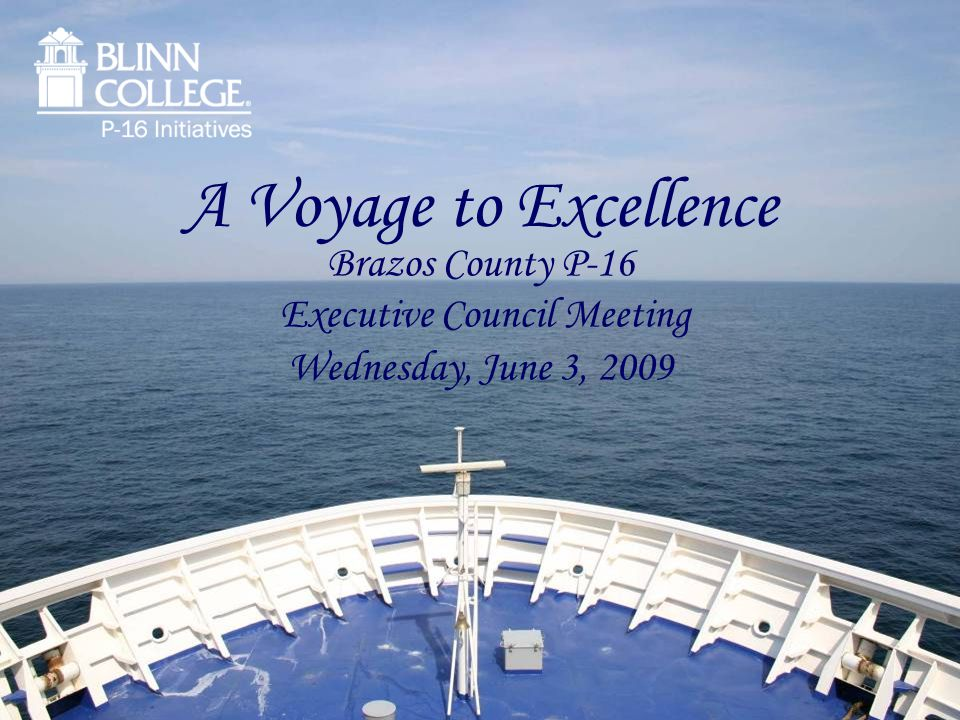 A Voyage to Excellence Brazos County P-16 Executive Council Meeting Wednesday, June 3, 2009
