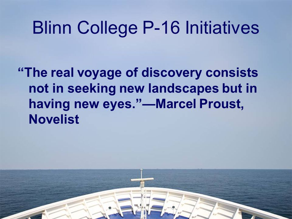 Blinn College P-16 Initiatives The real voyage of discovery consists not in seeking new landscapes but in having new eyes. —Marcel Proust, Novelist