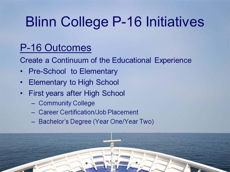 Blinn College P-16 Initiatives P-16 Outcomes Create a Continuum of the Educational Experience Pre-School to Elementary Elementary to High School First years after High School –Community College –Career Certification/Job Placement –Bachelor's Degree (Year One/Year Two)
