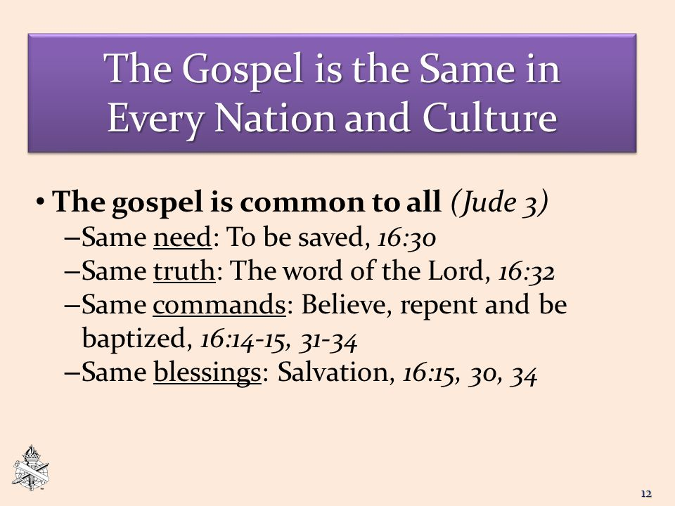 The Gospel is the Same in Every Nation and Culture The gospel is common to all (Jude 3) – Same need: To be saved, 16:30 – Same truth: The word of the Lord, 16:32 – Same commands: Believe, repent and be baptized, 16:14-15, 31-34 – Same blessings: Salvation, 16:15, 30, 34 12