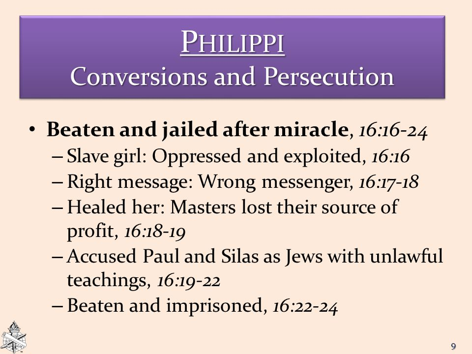 P HILIPPI Conversions and Persecution Beaten and jailed after miracle, 16:16-24 – Slave girl: Oppressed and exploited, 16:16 – Right message: Wrong messenger, 16:17-18 – Healed her: Masters lost their source of profit, 16:18-19 – Accused Paul and Silas as Jews with unlawful teachings, 16:19-22 – Beaten and imprisoned, 16:22-24 9