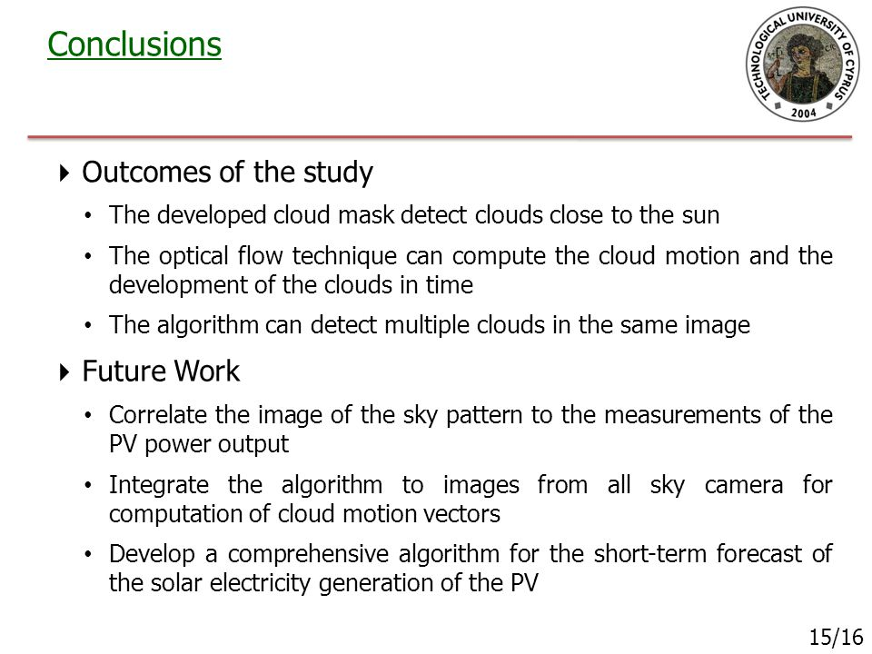  Outcomes of the study The developed cloud mask detect clouds close to the sun The optical flow technique can compute the cloud motion and the development of the clouds in time The algorithm can detect multiple clouds in the same image Conclusions 15/16  Future Work Correlate the image of the sky pattern to the measurements of the PV power output Integrate the algorithm to images from all sky camera for computation of cloud motion vectors Develop a comprehensive algorithm for the short-term forecast of the solar electricity generation of the PV