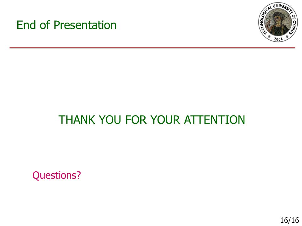 End of Presentation THANK YOU FOR YOUR ATTENTION Questions? 16/16