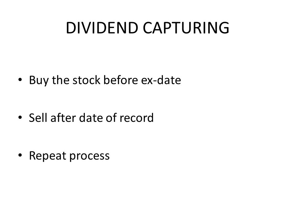 DIVIDEND CAPTURING Buy the stock before ex-date Sell after date of record Repeat process