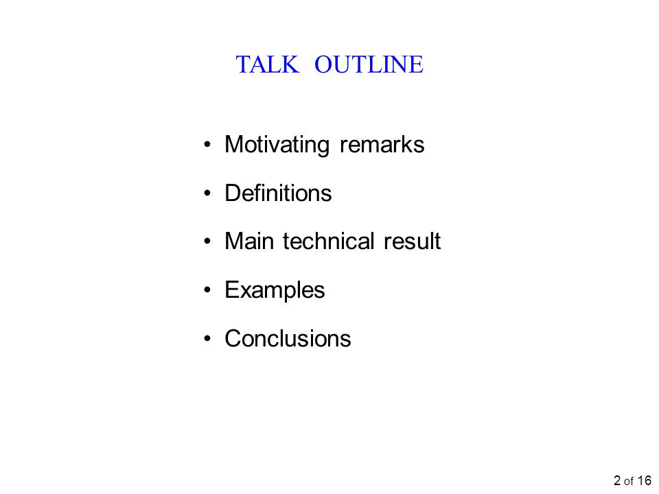 2 of 16 TALK OUTLINE Motivating remarks Definitions Main technical result Examples Conclusions