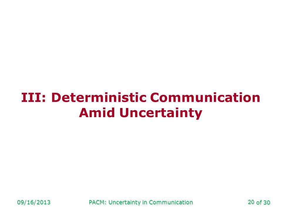 of 30 09/16/2013PACM: Uncertainty in Communication20 III: Deterministic Communication Amid Uncertainty