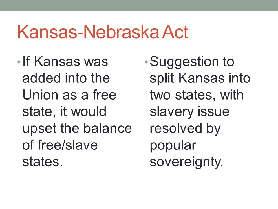 Kansas-Nebraska Act If Kansas was added into the Union as a free state, it would upset the balance of free/slave states. Suggestion to split Kansas in