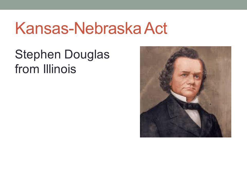 Kansas-Nebraska Act Stephen Douglas from Illinois