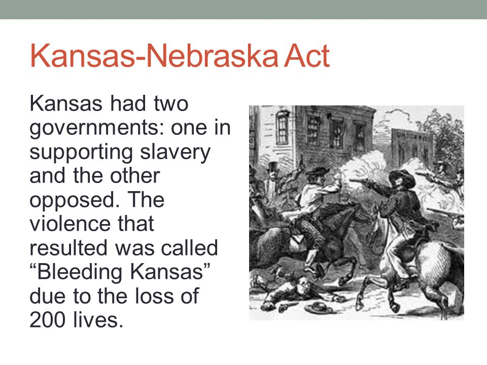 Kansas-Nebraska Act Kansas had two governments: one in supporting slavery and the other opposed.