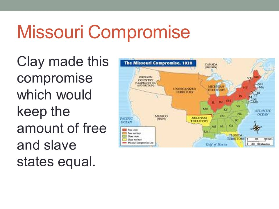Missouri Compromise Clay made this compromise which would keep the amount of free and slave states equal.