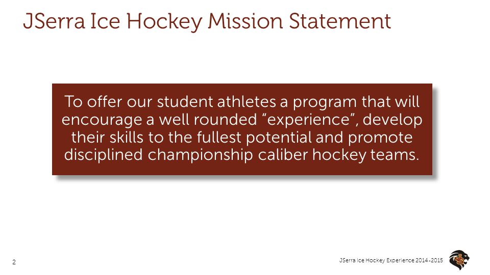 2 JSerra Ice Hockey Experience 2014-2015 JSerra Ice Hockey Mission Statement To offer our student athletes a program that will encourage a well rounde