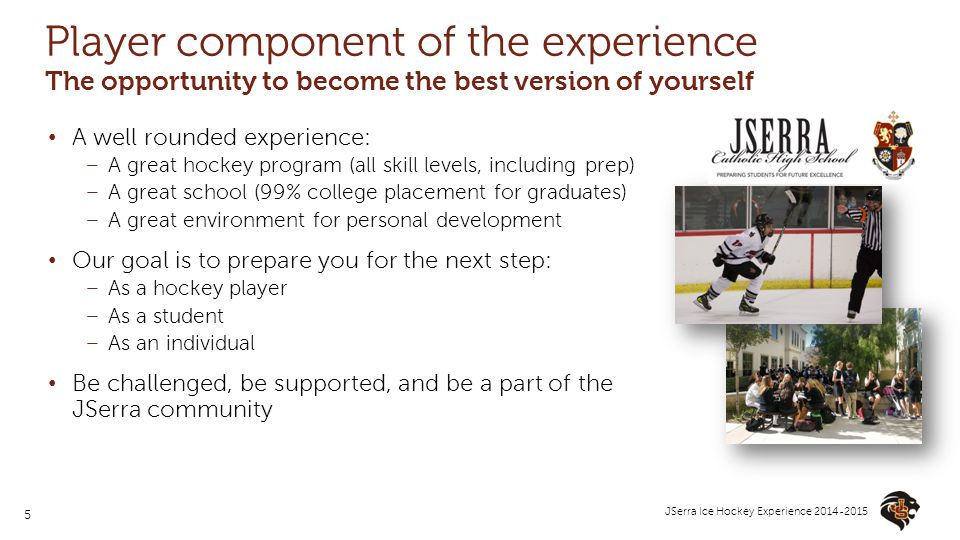 5 JSerra Ice Hockey Experience 2014-2015 Player component of the experience The opportunity to become the best version of yourself A well rounded expe