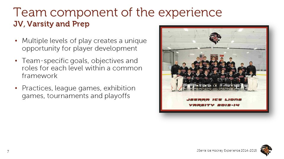 7 JSerra Ice Hockey Experience 2014-2015 Team component of the experience JV, Varsity and Prep Multiple levels of play creates a unique opportunity fo