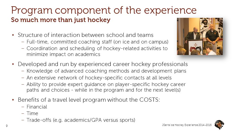 9 JSerra Ice Hockey Experience 2014-2015 Program component of the experience So much more than just hockey Structure of interaction between school and teams –Full-time, committed coaching staff (on ice and on campus) –Coordination and scheduling of hockey-related activities to minimize impact on academics Developed and run by experienced career hockey professionals –Knowledge of advanced coaching methods and development plans –An extensive network of hockey-specific contacts at all levels –Ability to provide expert guidance on player-specific hockey career paths and choices - while in the program and for the next level(s) Benefits of a travel level program without the COSTS: –Financial –Time –Trade-offs (e.g.