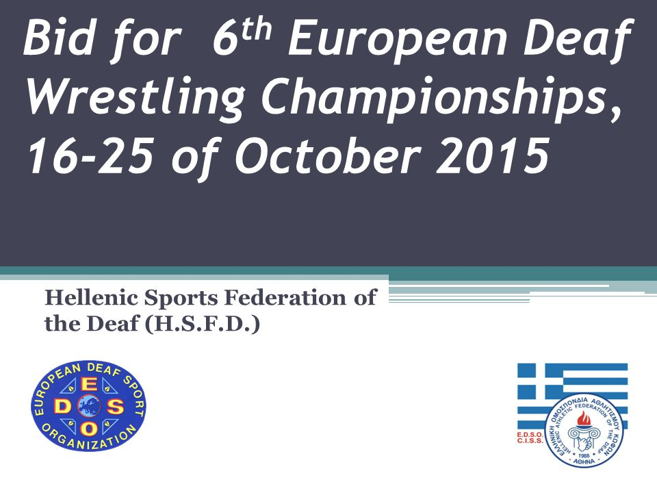 Bid for 6 th European Deaf Wrestling Championships, 16-25 of October 2015 Hellenic Sports Federation of the Deaf (H.S.F.D.)